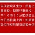 [Translate]        按教育局八月二日上午五時三十分特別通告:   由於八號熱帶氣旋警告信號現正生效,所有上午校及全日制學校(包括幼稚園、肢體傷殘兒童學校、智障兒童學校、小學及中學)今日停課。如果香港天文台於上午10時30分前改發三號熱帶氣旋警告信號,中小學下午校及夜校今日將恢復上課。如果香港天文台於上午10時30分前改發一號或取消所有熱帶氣旋警告信號,所有下午校及夜校今日將恢復上課。   本園2/8停課。      Special Announcements byEducation Bureauat 5:30am(2/8):   As the Tropical Cyclone Warning Signal no. 8 is now in force, classes of all AM and whole-day schools (including kindergartens, schools for children with physical [...]