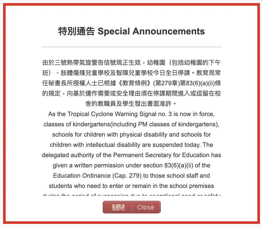 [Translate]      按教育局(10:45am)宣布: 幼稚園(包括幼稚園的下午班)、肢體傷殘兒童學校及智障兒童學校今日全日停課。教育局常任秘書長所授權人士已根據《教育條例》(第279章)第83(6)(a)(ii)條的規定,向基於運作需要或安全理由須在停課期間進入或逗留在校舍的教職員及學生發出書面准許。 本園今日,包括下午班(2/9)停課。 Important Announcement byEducation Bureauat 10:45am : Classes of kindergartens(including PM classes of kindergartens), schools for children with physical disability and schools for children with intellectual disability are suspended today. The delegated [...]